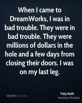 Toby Keith - When I came to DreamWorks, I was in bad trouble. They ...