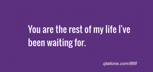 ... for Quote #866: You are the rest of my life I've been waiting for