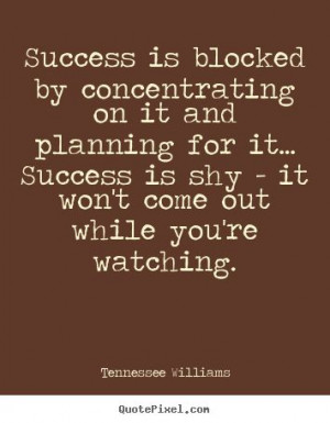 Tennessee Williams Quotes - Success is blocked by concentrating on it ...