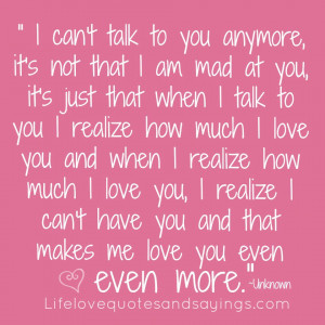 ... love you, I realize I can't have you and that makes me love you even