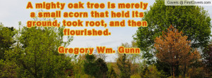 mighty oak tree is merely a small acorn that held its ground, took ...