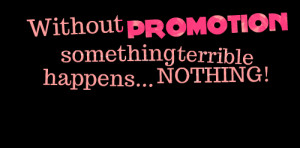 Quotes Picture: without promotion something terrible happens nothing!