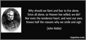 and fear to live alone, Since all alone, so Heaven has willed, we die ...