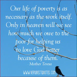 ... poor for helping us to love God better because of them. Mother Teresa