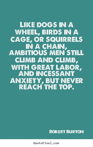 Robert Burton picture sayings - Like dogs in a wheel, birds in a cage ...