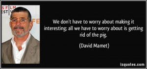 all we have to worry about is getting rid of the pig David Mamet