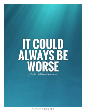 It could always be worse Picture Quote #1