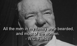 Wc fields, quotes, sayings, family, bearded women, funny quote
