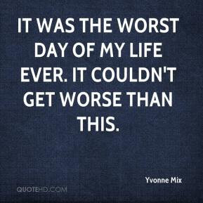 yvonne-mix-quote-it-was-the-worst-day-of-my-life-ever-it-couldnt-get-w ...