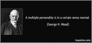 multiple personality is in a certain sense normal. - George H. Mead