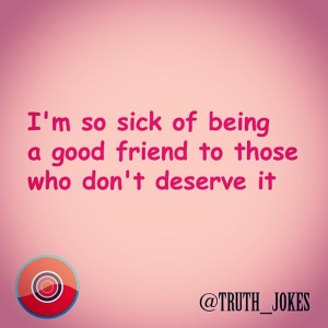Im so sick of having to be there and be extremely nice to people who ...