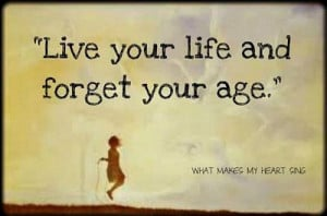 Forget Your Age - Quote To Live By