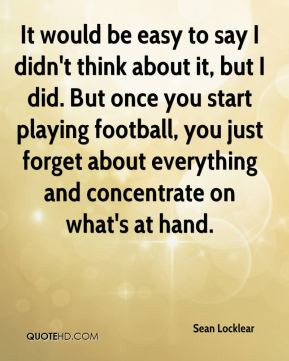 ... playing football, you just forget about everything and concentrate on
