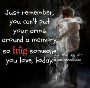 just remember you can't put your arms around a memory, so Hug someone ...