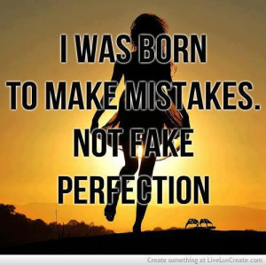 was born to make mistakes. Not fake perfection.