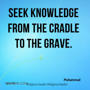 Seek knowledge from the cradle to the grave.