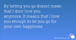 ... love you anymore..It means that I love you enough to let you go for