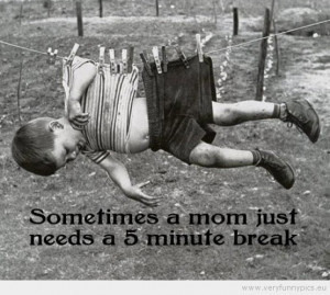 Funny Picture - Sometimes a mom just needs a 5 minute break