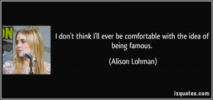 ... ll ever be comfortable with the idea of being famous. - Alison Lohman