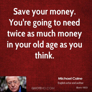 Save Your Money You're Going To Need Twice As Much Money In Your Old ...