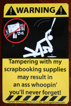 love scrapbooking.... So with that said do not touch my shit ...