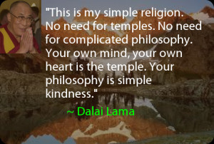 This is my simple religion. No need for temples. No need for ...