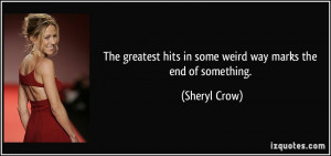 ... hits in some weird way marks the end of something. - Sheryl Crow
