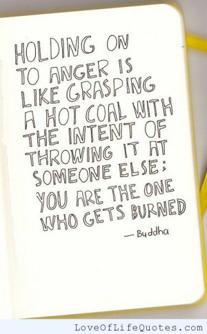 Holding on to anger is like grasping hot coal.