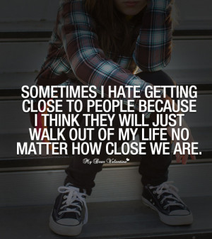 Sometimes I hate getting close to people because I think they will ...