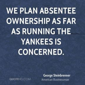 George Steinbrenner - We plan absentee ownership as far as running the ...