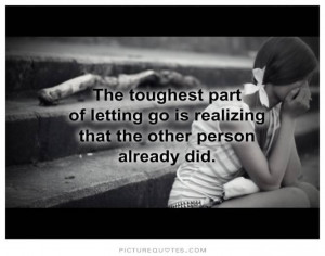 The toughest part of letting go is realizing the other person already ...