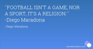 football isn t a game nor a sport it s a religion diego maradona diego