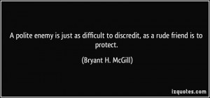 ... to discredit, as a rude friend is to protect. - Bryant H. McGill
