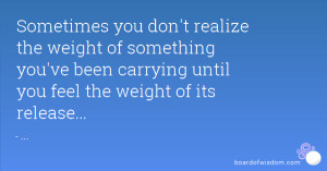 Sometimes you don't realize the weight of something you've been ...