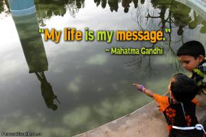 "Inspirational Quote: ""My life is my message."" ~ Mahatma Gandhi"