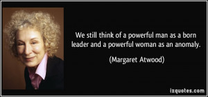 We still think of a powerful man as a born leader and a powerful woman ...