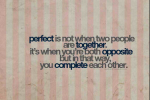 Perfect is not when two people are together. It's when you're both ...
