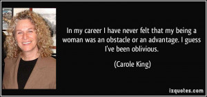 In my career I have never felt that my being a woman was an obstacle ...