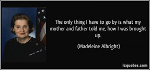The only thing I have to go by is what my mother and father told me ...