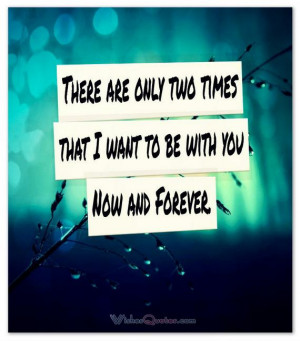 ... that I want to be with you – Now and Forever. #lovequotesforhim