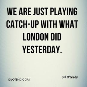 ... Grady - We are just playing catch-up with what London did yesterday