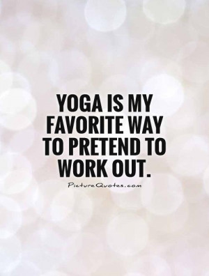 Yoga is my favorite way to pretend to work out Picture Quote #1