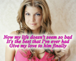 ... best that I've ever hadGive my love to him finally~Finally - Fergie
