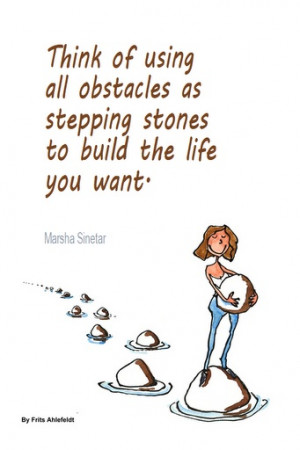 ... as stepping stones to build the life you want. - Marsha Sinetar