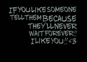 ... like someone tell them because they'll never wait forever!! I Like You