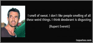 ... these weird things. I think deodorant is disgusting. - Rupert Everett