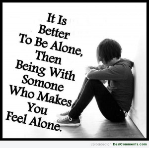 ... To Be Alone Then Being With Someone Who Makes You Feel Alone Sad Quote