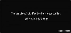 The loss of one's dignified bearing is often sudden. - Jerry Van ...