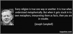 ... interpreting them as facts, then you are in trouble. - Joseph Campbell