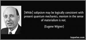 ... mechanics, monism in the sense of materialism is not. - Eugene Wigner